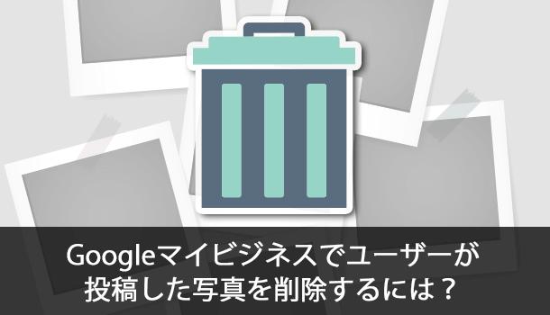 Googleマイビジネスでユーザー(客)が投稿した写真を削除するには?