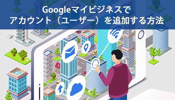 Googleマイビジネスでアカウント(ユーザー)を追加する方法