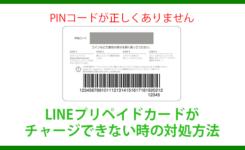 LINEプリペイドカードのPINコードエラーでチャージできない時の対処方法
