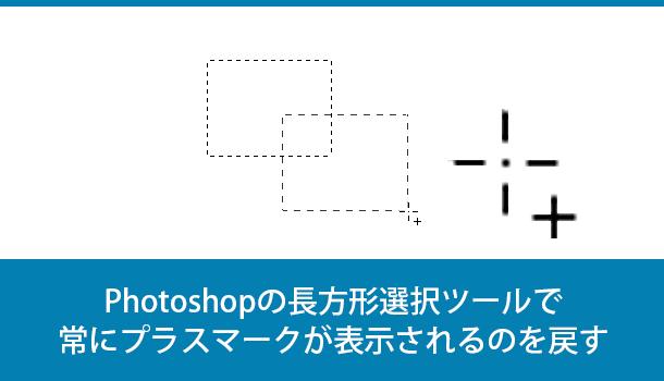 Photoshopの長方形選択ツールで常にプラスマークやマイナスが表示されるのを戻す