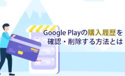 Google Playの購入履歴(課金履歴)を確認・削除する方法とは