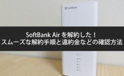 SoftBank Air を解約した!スムーズな解約手順と違約金などの確認方法