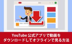 YouTube 公式アプリで動画をダウンロードしてオフラインで見る方法