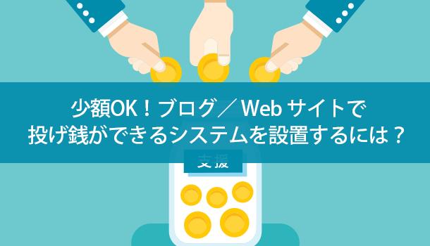少額OK! Web サイト/ブログで投げ銭ができるシステムを設置するには?