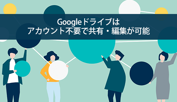 Googleドライブはアカウント不要で共有・編集が可能