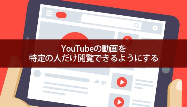 YouTubeの動画を非公開で特定の人だけ閲覧できるようにする