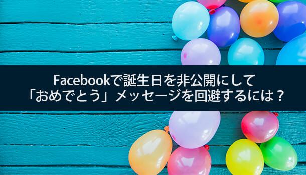 Facebookで誕生日を非公開にして「おめでとう」メッセージを回避するには?