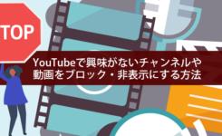 YouTubeで興味がないチャンネルや動画をブロック・非表示にする方法