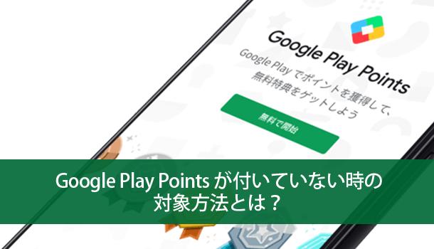 Google Play Points が付いていない時の対象方法とは?