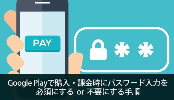 Google Playで購入・課金時にパスワード入力を必須にするor不要にする手順