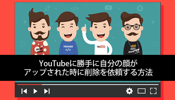 YouTubeに勝手に自分の顔がアップされた時に削除を依頼する方法