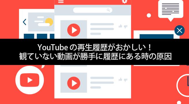 YouTube の再生履歴がおかしい!観ていない動画が勝手に履歴にある時の原因