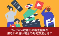 YouTube収益化の審査結果が来ない&遅い場合の対処方法とは?