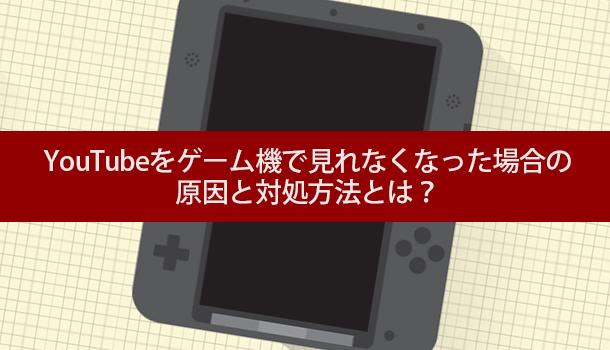 YouTubeをゲーム機(3DSやPS4)で見れなくなった場合の原因と対処法