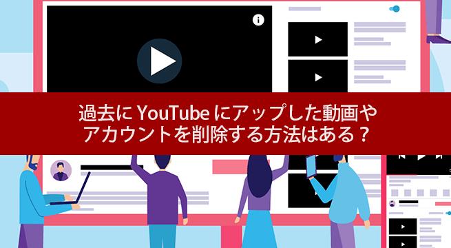 過去に YouTube にアップした動画や アカウントを削除する方法はある?