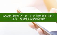 Google Play ギフトカードで『BM-RGCH-06』エラーが発生した時の対処法