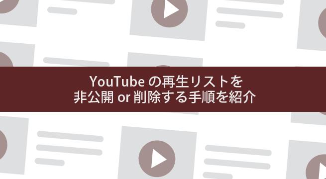 【図解】YouTubeの再生リストを非公開 or 削除する手順