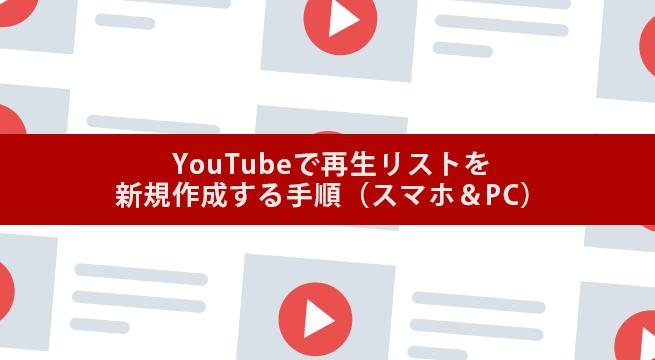 【図解】YouTubeで再生リストを新規作成する手順(スマホ&PC)