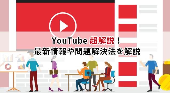 YouTube 超解説!YouTube の最新情報や問題解決法を解説