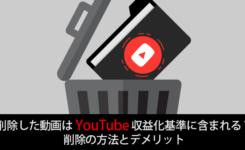 削除した動画はYouTube収益化基準に含まれる?削除の方法とデメリット