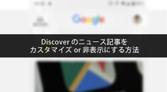 Google Discoverのニュース記事をカスタマイズor非表示にする方法