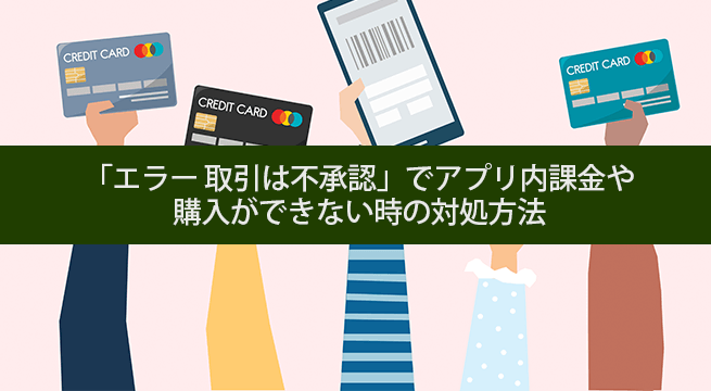 「エラー 取引は不承認」でアプリ内課金や購入ができない時の対処方法