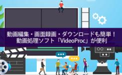 動画編集・画面録画・ダウンロードも簡単にできる動画処理ソフト『VideoProc』