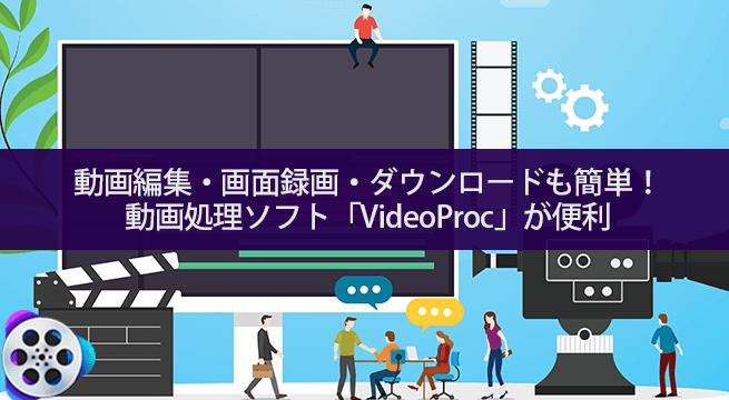動画編集・画面録画・ダウンロードも簡単にできる動画処理ソフト「VideoProc」