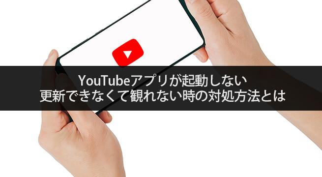 YouTubeアプリが起動しない・更新できなくて観れない時の対処方法とは