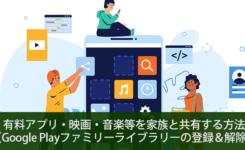 有料アプリ・映画・音楽等を家族と共有する方法【Google Playファミリーライブラリの登録&解除】
