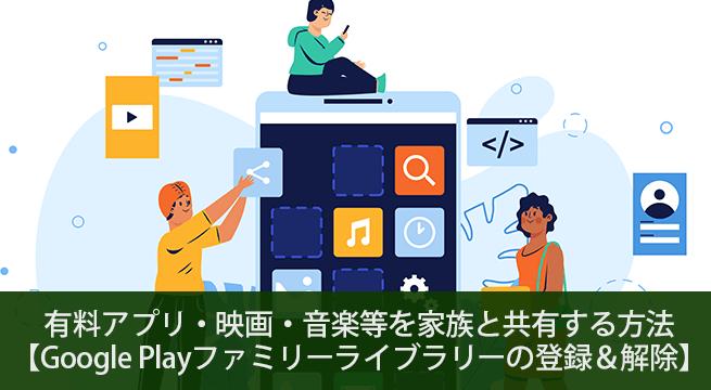 有料アプリ・映画・音楽等を家族と共有する方法!Google Playファミリーライブラリーの登録&解除の手順解説