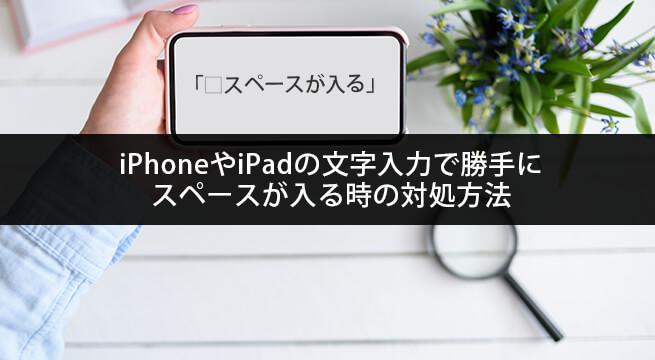 iPhoneやiPadの文字入力で勝手に全角・半角スペースが入る時の対処方法