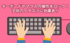 キーボードやマウスの操作をロックできるフリーソフト!子供のイタズラに効果あり