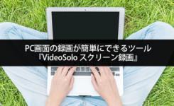 PC画面の録画が簡単にできるツール『VideoSolo スクリーン録画』の特徴