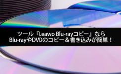 ソフト『Leawo Blu-ray コピー』ならBlu-rayやDVDのコピー&書き込みが簡単!