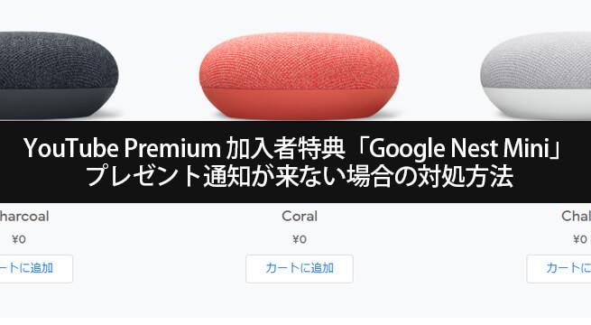 YouTube Premium特典「Google Nest Mini」プレゼント通知が来ない・表示されない場合の対処方法