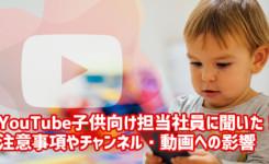 YouTube子供向け担当社員に聞いた注意事項やチャンネル・動画への影響