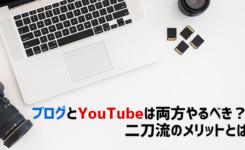ブログとYouTubeは両方やるべき?二刀流のメリットとは