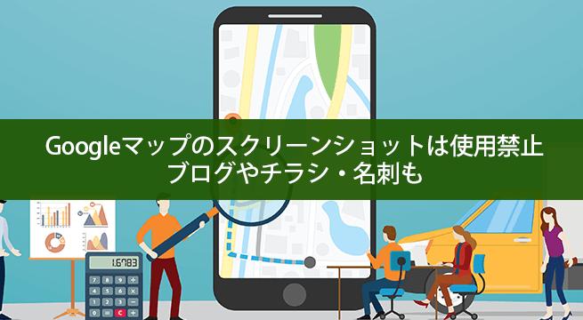 Googleマップのスクリーンショットは使用禁止だよ?ブログやチラシ・名刺も