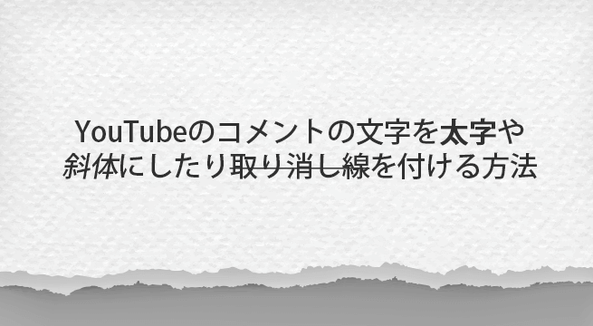YouTubeのコメントの文字を太字や斜体にしたり取り消し線を付ける方法