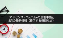 アドセンス・YouTubeの広告単価と5月の最新情報(終了する機能など)