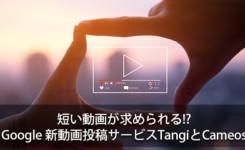 短い動画が求められる!? Googleの新動画投稿サービスTangiとCameos