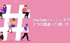 YouTube ハッシュタグの間違った3つの使い方で動画削除も!?