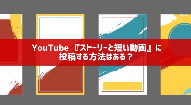 YouTubeで『ストーリーと短い動画』に投稿・表示する方法はある?