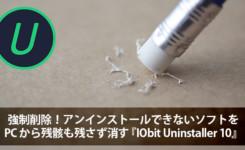 強制削除!アンインストールできないソフトをPCから残骸も残さず消す『IObit Uninstaller 10』