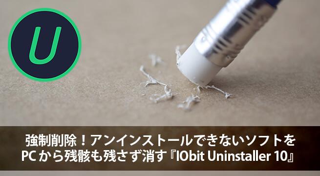 強制削除!アンインストールできないソフトを PC から残骸も残さず消す『IObit Uninstaller 10』