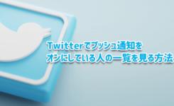 Twitterでプッシュ通知をオンにしている人の一覧を見る方法