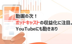 動画の次!ポッドキャストでの収益化が注目されYouTubeにも動きが