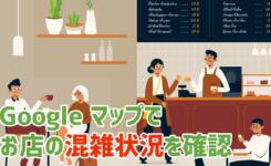 お店の混雑状況はGoogle マップで確認できるって知ってますか?