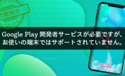【図解】エラー「Google Play開発者サービスはサポートされていません」の対処方法